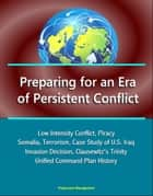 Preparing for an Era of Persistent Conflict: Low Intensity Conflict, Piracy, Somalia, Terrorism, Case Study of U.S. Iraq Invasion Decision, Clausewitz's Trinity, Unified Command Plan History ebook by Progressive Management