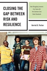 Closing the Gap between Risk and Resilience - How Struggling Learners Can Cope with the Common Core State Standards ebook by Harriet D. Porton