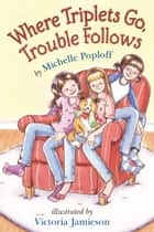 Where Triplets Go, Trouble Follows ebook by Michelle Poploff, Victoria Jamieson