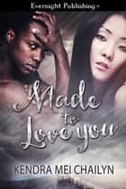 Made to Love You ebook by Kendra Mei Chailyn