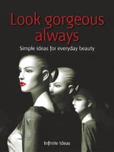 Look gorgeous always - Simple ideas for everyday beauty ebook by Infinite Ideas,Linda Bird