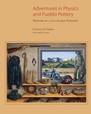 Adventures in Physics and Pueblo Pottery - Memoirs of a Los Alamos Scientist ebook by Francis H. Harlow, Dwight P. Lanmon