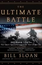 The Ultimate Battle - Okinawa 1945--The Last Epic Struggle of World War II ebook by Bill Sloan