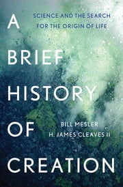 A Brief History of Creation: Science and the Search for the Origin of Life ebook by Bill Mesler,H. James Cleaves II