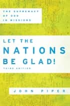 Let the Nations Be Glad! ebook by John Piper