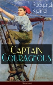 Captain Courageous (Illustrated) - Adventure Novel from one of the most popular writers in England, known for The Jungle Book, Just So Stories, Kim, Stalky & Co, Plain Tales from the Hills, Soldier's Three, The Light That Failed ebook by Rudyard Kipling