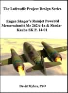 Eugen Sanger's Ramjet Powered Messerschmidt Me 262A-1a & Skoda-Kauba SK P.14-01 ebook by David Myhra