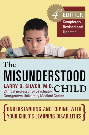 The Misunderstood Child, Fourth Edition - Understanding and Coping with Your Child's Learning Disabilities ebook by Larry B. Silver, M.D.