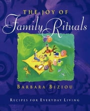 The Joy of Family Rituals - Recipes for Everyday Living ebook by Barbara Biziou