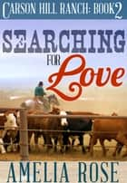 Searching For Love (Carson Hill Ranch: Book 2) ebook by Amelia Rose