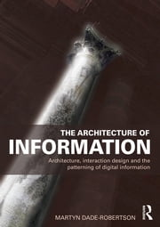 The Architecture of Information - Architecture, Interaction Design and the Patterning of Digital Information ebook by Martyn Dade-Robertson