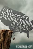 Can American Manufacturing Be Saved? ebook by Michele NashHoff