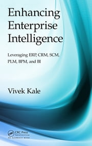 Enhancing Enterprise Intelligence: Leveraging ERP, CRM, SCM, PLM, BPM, and BI ebook by Vivek Kale