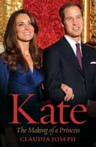 Kate - The Making of a Princess eBook by Claudia Joseph