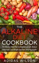 The Alkaline Diet CookBook: The Alkaline Meal Plan to Balance your pH, Reduce Body Acid, Lose Weight and Have Amazing Health ebook by Adidas Wilson