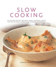Slow Cooking: 135 Delicious Recipes for Soups, Stews, Casseroles, Roasts and One-Pot Meals Shown in 260 Stunning Photographs ebook by Catherine Atkinson