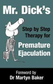 Mr. Dick's Step by Step Therapy for Premature Ejaculation ebook by Mr Dick