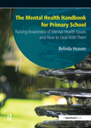 The Mental Health Handbook for Primary School - Raising Awareness of Mental Health Issues and How to Deal with Them ebook by Belinda Heaven