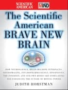 The Scientific American Brave New Brain - How Neuroscience, Brain-Machine Interfaces, Neuroimaging, Psychopharmacology, Epigenetics, the Internet, and Our Own Minds are Stimulating and Enhancing the Future of Mental Power ebook by Judith Horstman, Scientific American