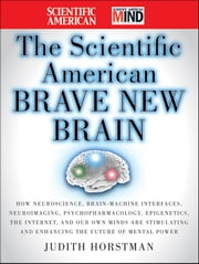 The Scientific American Brave New Brain - How Neuroscience, Brain-Machine Interfaces, Neuroimaging, Psychopharmacology, Epigenetics, the Internet, and Our Own Minds are Stimulating and Enhancing the Future of Mental Power ebook by Judith Horstman,Scientific American