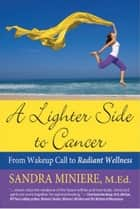 A Lighter Side to Cancer: From Wake-up Call to Radiant Wellness ebook by Sandra Miniere