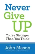 Never Give Up--You're Stronger Than You Think ebook by John Mason