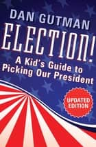 Election! - A Kid's Guide to Picking Our President eBook by Dan Gutman