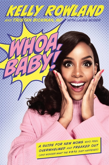 Whoa, Baby! - A Guide for New Moms Who Feel Overwhelmed and Freaked Out (and Wonder What the #*$& Just Happened) ebook by Kelly Rowland,Tristan Bickman, M.D.