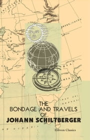 The Bondage and Travels of Johann Schiltberger - A Native of Bavaria, in Europe, Asia, and Africa, 1396-1427 ebook by Johannes (Johann) Schiltberger,Karl Friedrich Neumann,J. Buchan Telfer