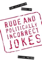 The Ultimate Book of Rude and Politically Incorrect Jokes ebook by Allan Pease