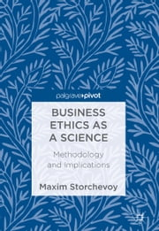 Business Ethics as a Science - Methodology and Implications ebook by Maxim Storchevoy