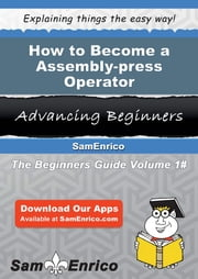 How to Become a Assembly-press Operator - How to Become a Assembly-press Operator ebook by Dania Duval