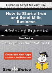 How to Start a Iron and Steel Mills Business - How to Start a Iron and Steel Mills Business ebook by Lucius Hwang