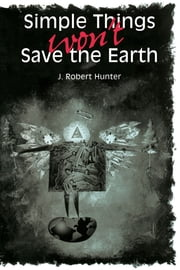 Simple Things Won't Save the Earth ebook by J. Robert Hunter