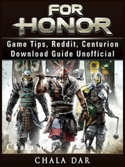 For Honor Game Tips, Reddit, Centurion, Download Guide Unofficial ebook by Chala Dar
