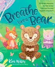 Breathe Like a Bear - 30 Mindful Moments for Kids to Feel Calm and Focused Anytime, Anywhere ebook by Kira Willey, Anni Betts