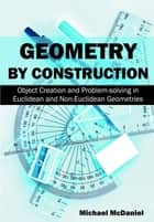 Geometry by Construction: - Object Creation and Problem-Solving in Euclidean and Non-Euclidean Geometries ebook by