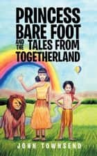 Princess Bare Foot and the Tales from Togetherland ebook by John Townsend