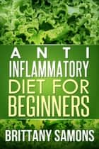 Anti-Inflammatory Diet For Beginners ebook by Brittany Samons