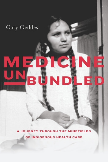 Medicine Unbundled - A Journey through the Minefields of Indigenous Health Care ebook by Gary Geddes