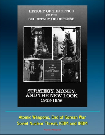 History of the Office of the Secretary of Defense, Volume Three: Strategy, Money, and the New Look, 1953 - 1956 - Atomic Weapons, End of Korean War, Soviet Nuclear Threat, ICBM and IRBM ebook by Progressive Management