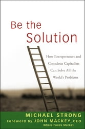 Be the Solution - How Entrepreneurs and Conscious Capitalists Can Solve All the World's Problems ebook by Michael Strong,John Mackey