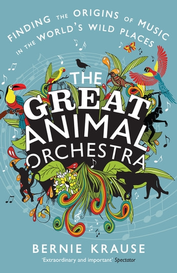 The Great Animal Orchestra - Finding the Origins of Music in the World's Wild Places ebook by Bernie Krause