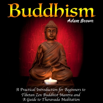 Buddhism: A Practical Introduction for Beginners to Tibetan Zen Buddhist Mantra and A Guide to Theravada Meditation audiobook by Adam Brown
