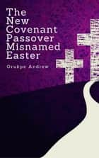 The New Covenant Passover Misnamed Easter - Book for the Lent ebook by Orukpe Andrew