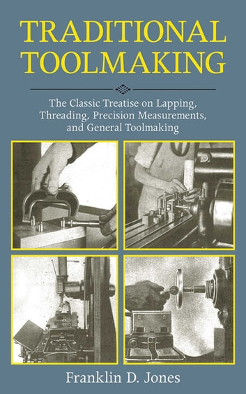 Traditional Toolmaking - The Classic Treatise on Lapping, Threading, Precision Measurements, and General Toolmaking ebook by Franklin D. Jones