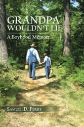 GRANDPA WOULDN'T LIE - A Boyhood Memoir ebook by Samuel D. Perry