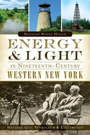 Energy & Light in Nineteenth-Century Western New York - Natural Gas, Petroleum and Electricity ebook by Douglas Wayne Houck