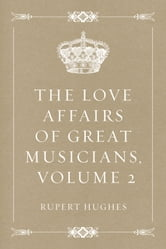 The Love Affairs of Great Musicians, Volume 2 ebook by Rupert Hughes