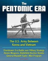 The Pentomic Era: The U.S. Army Between Korea and Vietnam - Eisenhower Era Battle over Military Strategy, Atomic Weapons, Battlefield Nuclear Bombs, General Maxwell Taylor, Nike Program ebook by Progressive Management